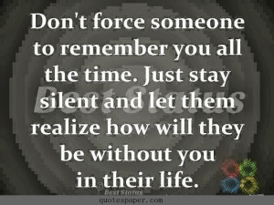 Don't force someone to remember you all the time. Just stay silent ...