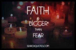 Faith Is Bigger than Fear ~ Fear Quote