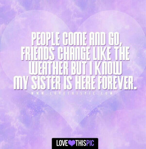 ... friends change like the weather, but i know my sister is here forever