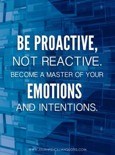 Be proactive, not reactive. Become a master of your emotions and ...