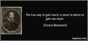 quote the true way to gain much is never to desire to gain too much