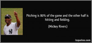 Pitching is 80% of the game and the other half is hitting and fielding ...