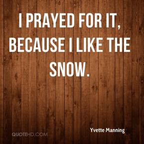 Yvette Manning - I prayed for it, because I like the snow.