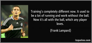 ... . Now it's all with the ball, which any player loves. - Frank Lampard