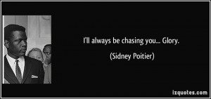ll always be chasing you... Glory. - Sidney Poitier