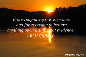 It is wrong always, everywhere and for everyone to believe anything ...