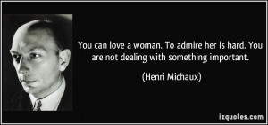 You can love a woman. To admire her is hard. You are not dealing with ...