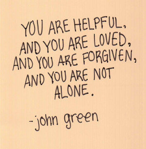 You are helpful, you are loved, you are forgiven, you are not alone.