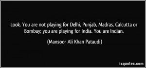 Look. You are not playing for Delhi, Punjab, Madras, Calcutta or ...