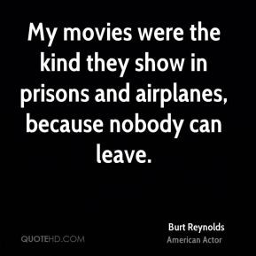... in prisons and airplanes, because nobody can leave. - Burt Reynolds