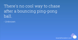 There's no cool way to chase after a bouncing ping-pong ball.