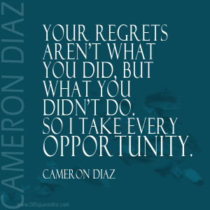 Your regrets aren't what you did, but what you didn't do. So I take ...