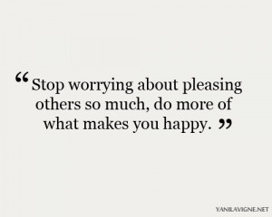 Stop worrying about pleasing others so much, do more of what makes you ...