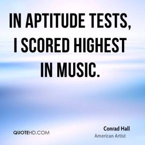 Conrad Hall - In aptitude tests, I scored highest in music.