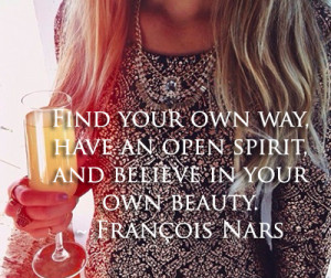 Find your own way, have an open spirit, and believe in your own beauty ...