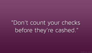"""Don't count your checks before they're cashed."""""""