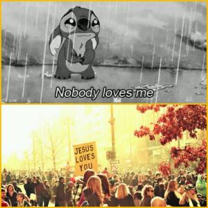 Nobody loves me:( -Jesus loves you -:)