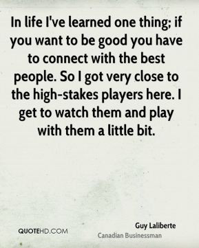 Guy Laliberte - In life I've learned one thing; if you want to be good ...