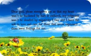 Dear god, please strengthen me so that my heart wont be hardened by ...