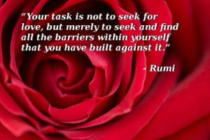 Your task is not to seek for love, but merely to seek and find all the ...