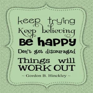 ... happy don't get discouraged things will work out - Gordon B. Hinckley