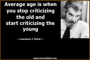 Average age is when you stop criticizing the old and start criticizing ...
