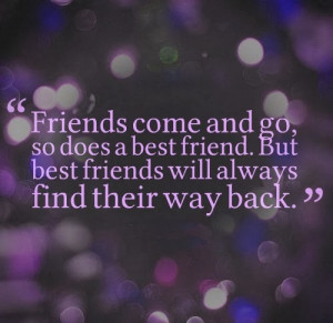 come and go, so does a best friend. But best friends will always find ...