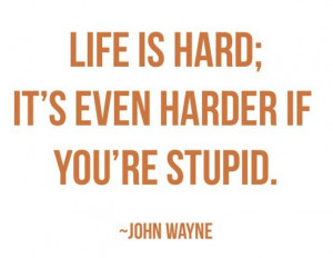 Life is hard; its harder when you're stupid.