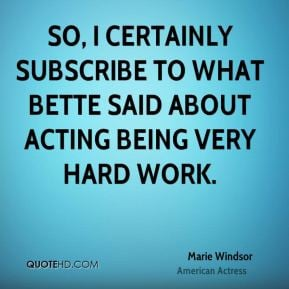So, I certainly subscribe to what Bette said about acting being very ...