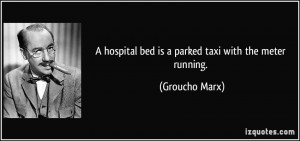 hospital bed is a parked taxi with the meter running. - Groucho Marx
