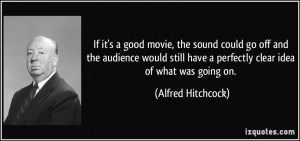 If it's a good movie, the sound could go off and the audience would ...