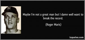 Maybe I'm not a great man but I damn well want to break the record ...