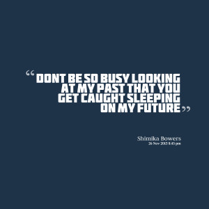Quotes Picture: don't be so busy looking at my past that you get ...