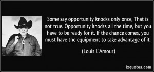Some say opportunity knocks only once, That is not true. Opportunity ...