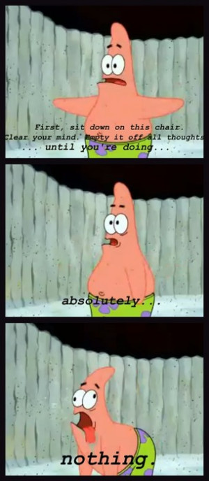 Patrick Star: Clear Your Mind. Empty it Off all Thoughts... Until You ...