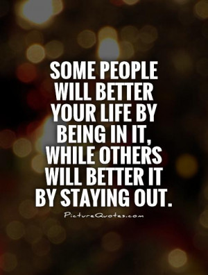 ... better your life by being in it while others will better it by staying
