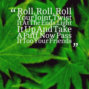 Quotes Picture: roll, roll, roll your joint,twist it at the ends,light ...