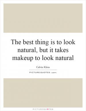 The best thing is to look natural, but it takes makeup to look natural