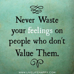 never waste your feelings on people who don t value them