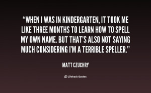 When I was in kindergarten, it took me like three months to learn how ...