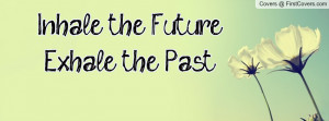 Inhale the Future...Exhale the Past Profile Facebook Covers