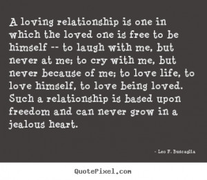 Leo F. Buscaglia Quotes - A loving relationship is one in which the ...