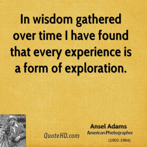 In wisdom gathered over time I have found that every experience is a ...