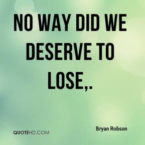 Bryan Robson - No way did we deserve to lose.