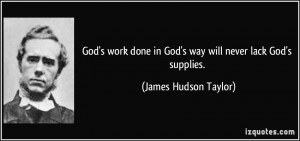 God's work done in God's way will never lack God's supplies. - James ...