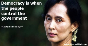 Democracy is when the people control the government - Aung San Suu Kyi ...