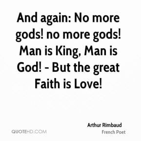 ... no more gods! Man is King, Man is God! - But the great Faith is Love