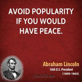 Abraham Lincoln - Avoid popularity if you would have peace.