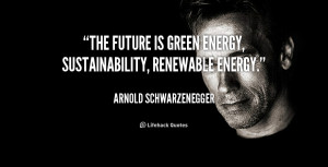 "The future is green energy, sustainability, renewable energy."""