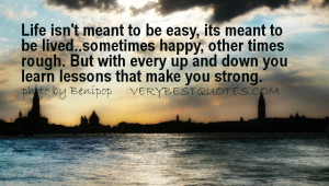 Life isn't meant to be easy, its meant to be lived..sometimes happy ...